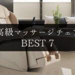 【高級マッサージチェア徹底比較】おすすめ7台を厳選紹介!